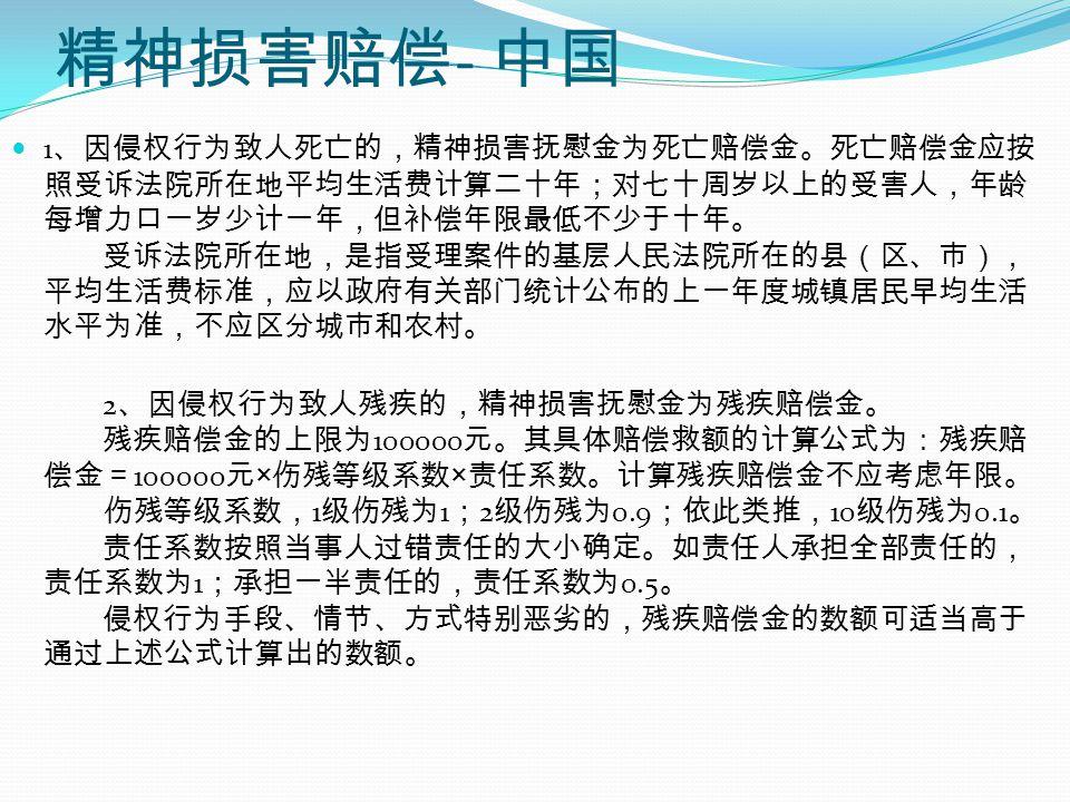 精神损害赔偿 - 中国 1 、因侵权行为致人死亡的,精神损害抚慰金为死亡赔偿金。死亡赔偿金应按 照受诉法院所在地平均生活费计算二十年;对七十周岁以上的受害人,年龄 每增力口一岁少计一年,但补偿年限最低不少于十年。 受诉法院所在地,是指受理案件的基层人民法院所在的县(区、市), 平均生活费标准,应以政府有关部门统计公布的上一年度城镇居民早均生活 水平为准,不应区分城市和农村。 2 、因侵权行为致人残疾的,精神损害抚慰金为残疾赔偿金。 残疾赔偿金的上限为 100000 元。其具体赔偿救额的计算公式为:残疾赔 偿金= 100000 元 × 伤残等级系数 × 责任系数。计算残疾赔偿金不应考虑年限。 伤残等级系数, 1 级伤残为 1 ; 2 级伤残为 0.9 ;依此类推, 10 级伤残为 0.1 。 责任系数按照当事人过错责任的大小确定。如责任人承担全部责任的, 责任系数为 1 ;承担一半责任的,责任系数为 0.5 。 侵权行为手段、情节、方式特别恶劣的,残疾赔偿金的数额可适当高于 通过上述公式计算出的数额。