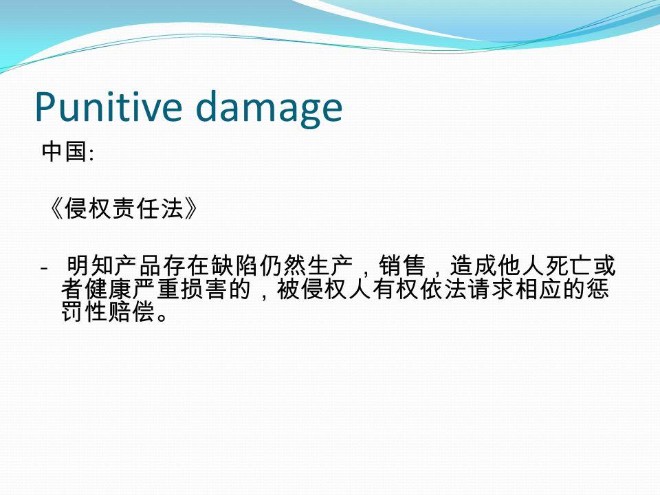 Punitive damage 中国 : 《侵权责任法》 - 明知产品存在缺陷仍然生产,销售,造成他人死亡或 者健康严重损害的,被侵权人有权依法请求相应的惩 罚性赔偿。