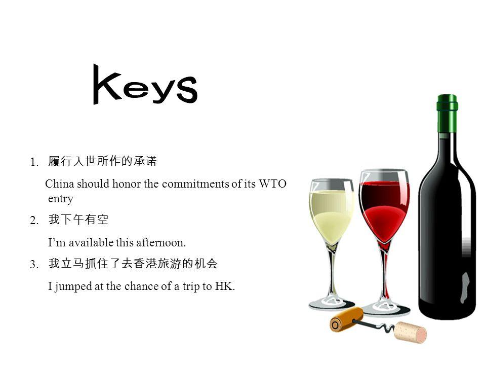 1. 履行入世所作的承诺 China should honor the commitments of its WTO entry 2. 我下午有空 I'm available this afternoon. 3. 我立马抓住了去香港旅游的机会 I jumped at the chance of a
