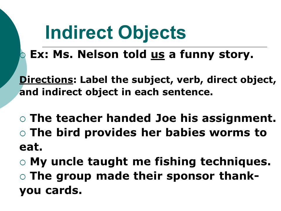 Indirect Objects  Ex: Ms. Nelson told us a funny story. Directions: Label the subject, verb, direct object, and indirect object in each sentence.  T