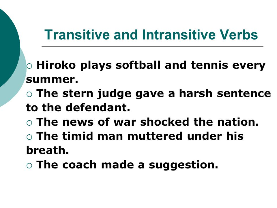 Transitive and Intransitive Verbs  Hiroko plays softball and tennis every summer.  The stern judge gave a harsh sentence to the defendant.  The new