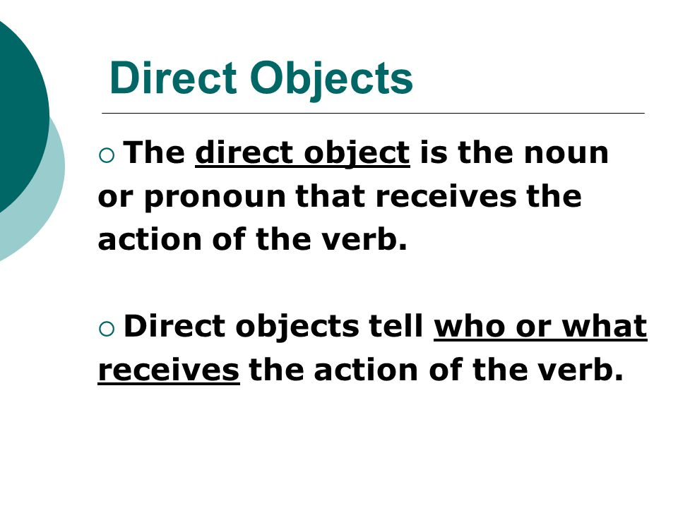 Direct Objects  The direct object is the noun or pronoun that receives the action of the verb.  Direct objects tell who or what receives the action
