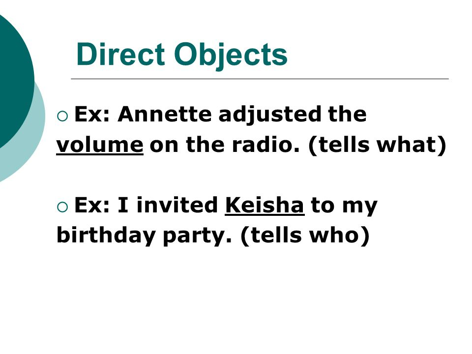 Direct Objects  Ex: Annette adjusted the volume on the radio. (tells what)  Ex: I invited Keisha to my birthday party. (tells who)