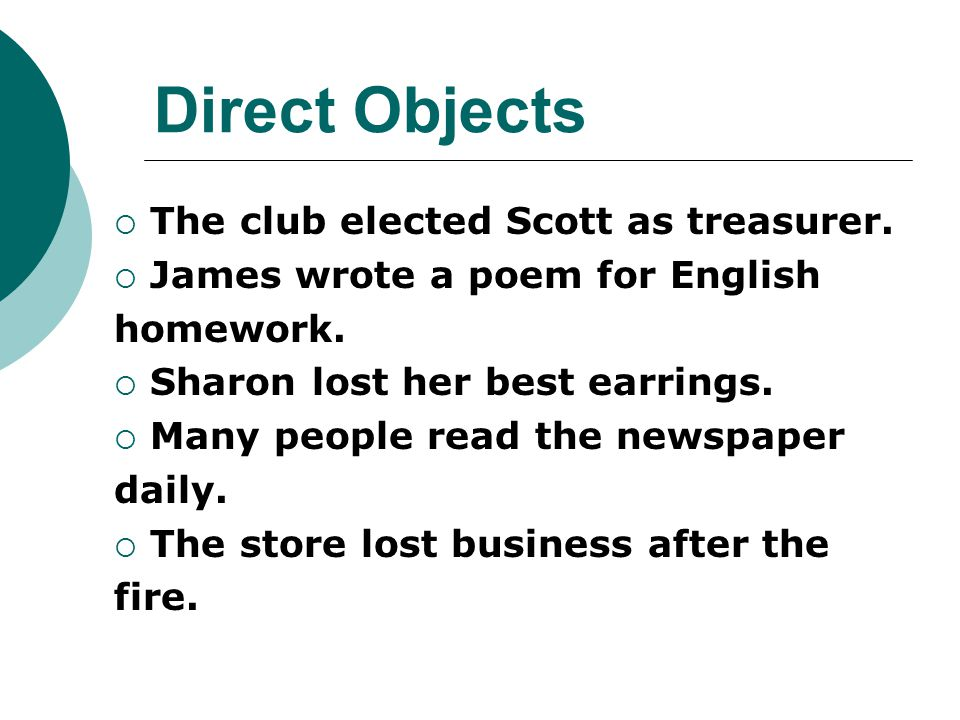 Direct Objects  The club elected Scott as treasurer.  James wrote a poem for English homework.  Sharon lost her best earrings.  Many people read t