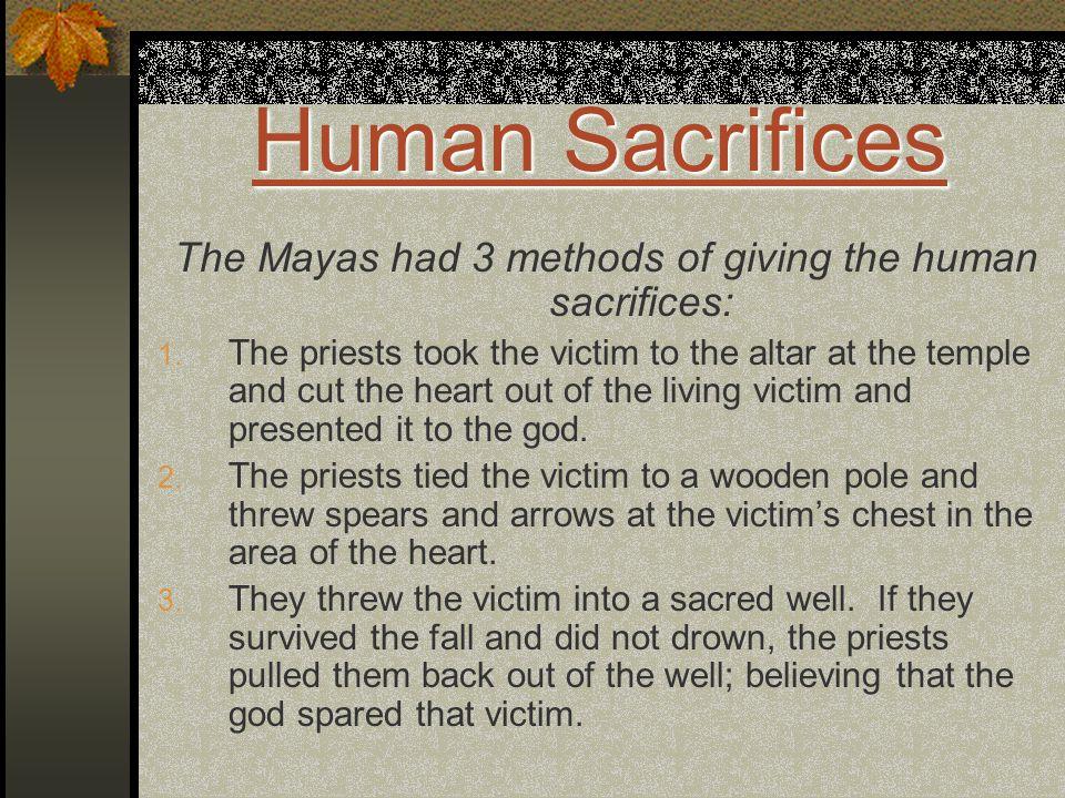 Human Sacrifices Human Sacrifices The Mayas had 3 methods of giving the human sacrifices: 1.