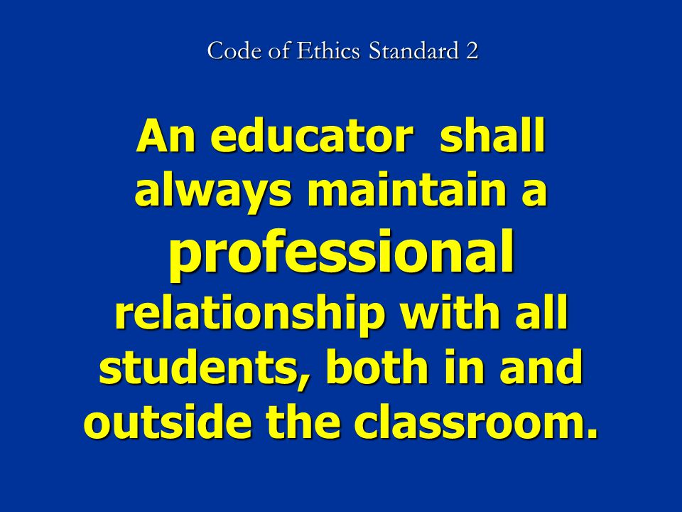 Code of Ethics Standard 2 An educator shall always maintain a professional relationship with all students, both in and outside the classroom.