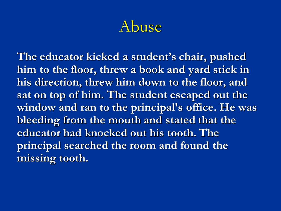 Abuse The educator kicked a student's chair, pushed him to the floor, threw a book and yard stick in his direction, threw him down to the floor, and s
