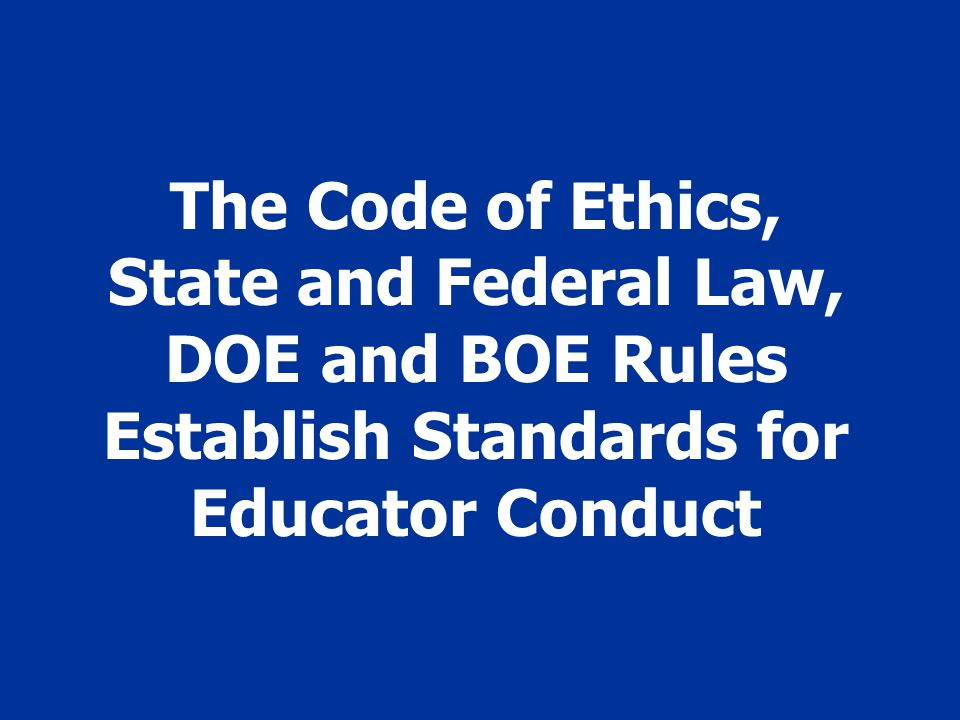 The Code of Ethics, State and Federal Law, DOE and BOE Rules Establish Standards for Educator Conduct