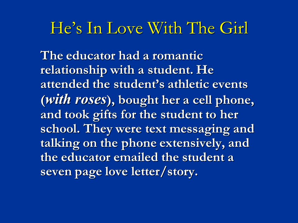 He's In Love With The Girl The educator had a romantic relationship with a student. He attended the student's athletic events ( with roses ), bought h