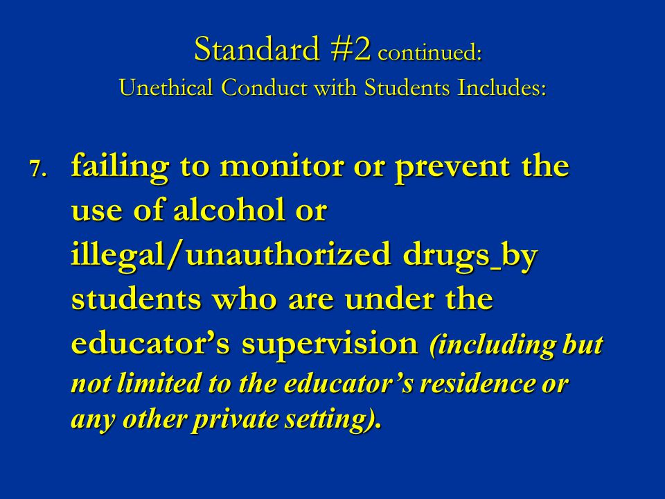 7. failing to monitor or prevent the use of alcohol or illegal/unauthorized drugs by students who are under the educator's supervision (including but