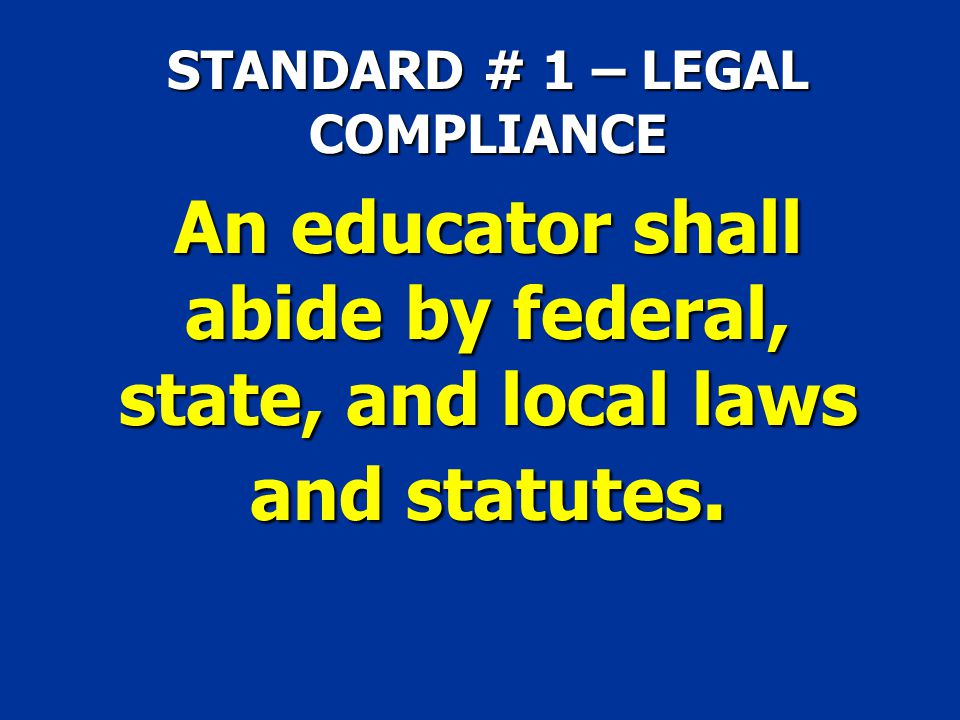STANDARD # 1 – LEGAL COMPLIANCE An educator shall abide by federal, state, and local laws and statutes.