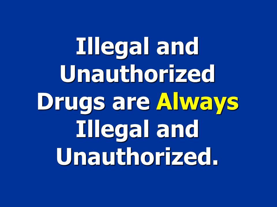 Illegal and Unauthorized Drugsare Always Illegal and Unauthorized. Illegal and Unauthorized Drugs are Always Illegal and Unauthorized.
