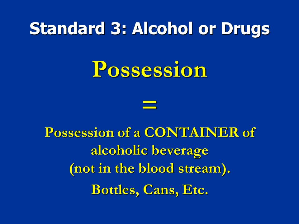 Standard 3: Alcohol or Drugs Possession= Possession of a CONTAINER of alcoholic beverage (not in the blood stream). Bottles, Cans, Etc.
