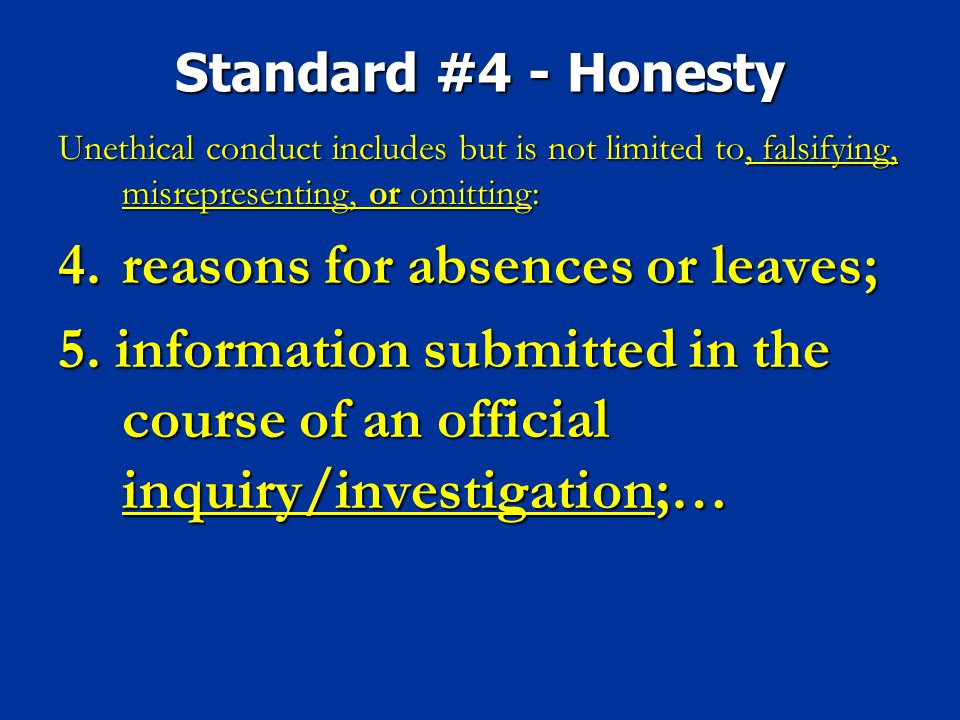 Standard #4 - Honesty Unethical conduct includes but is not limited to, falsifying, misrepresenting, or omitting: 4.reasons for absences or leaves; 5.