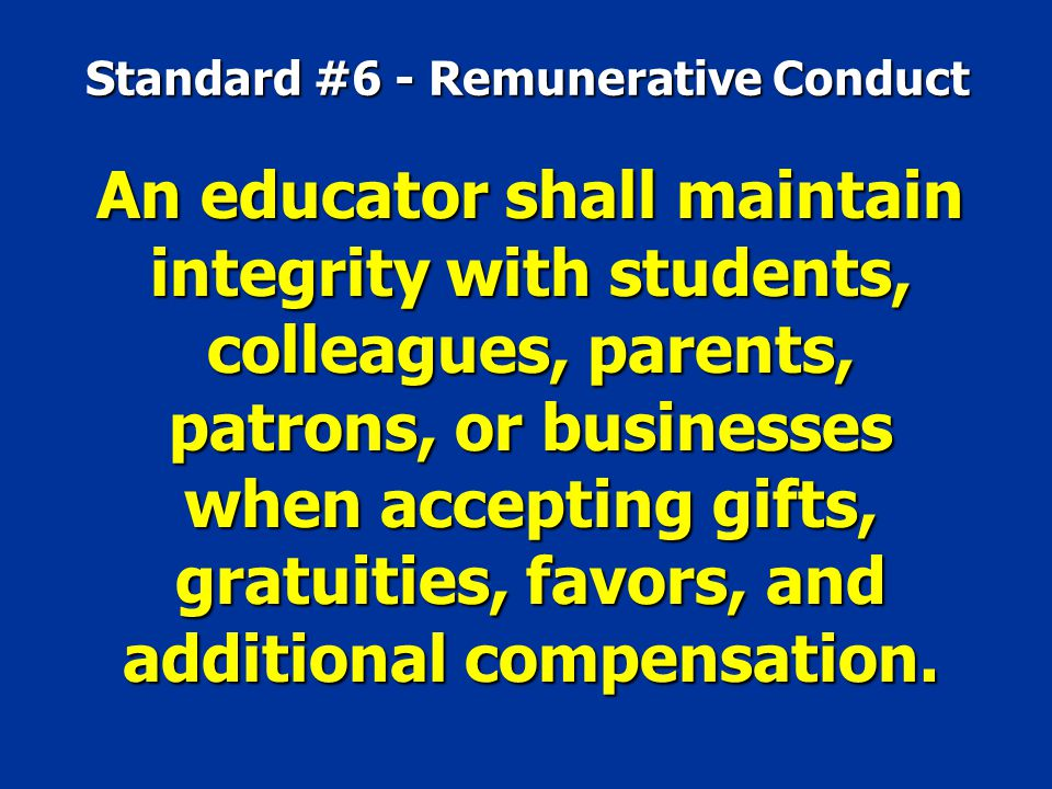 Standard #6 - Remunerative Conduct An educator shall maintain integrity with students, colleagues, parents, patrons, or businesses when accepting gift