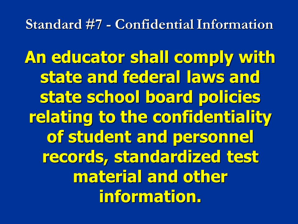Standard #7 - Confidential Information An educator shall comply with state and federal laws and state school board policies relating to the confidenti