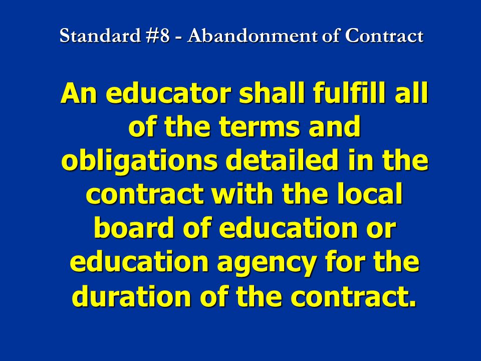 Standard #8 - Abandonment of Contract An educator shall fulfill all of the terms and obligations detailed in the contract with the local board of educ