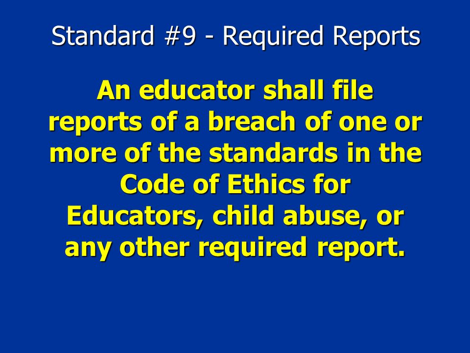 Standard #9 - Required Reports An educator shall file reports of a breach of one or more of the standards in the Code of Ethics for Educators, child a