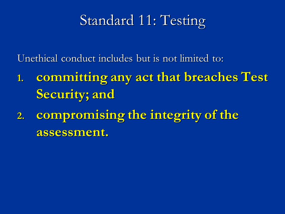 Standard 11: Testing Unethical conduct includes but is not limited to: 1. committing any act that breaches Test Security; and 2. compromising the inte