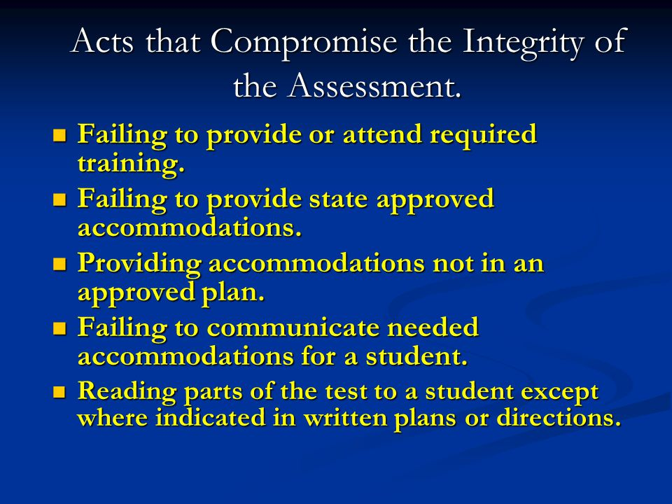 Acts that Compromise the Integrity of the Assessment. Failing to provide or attend required training. Failing to provide or attend required training.