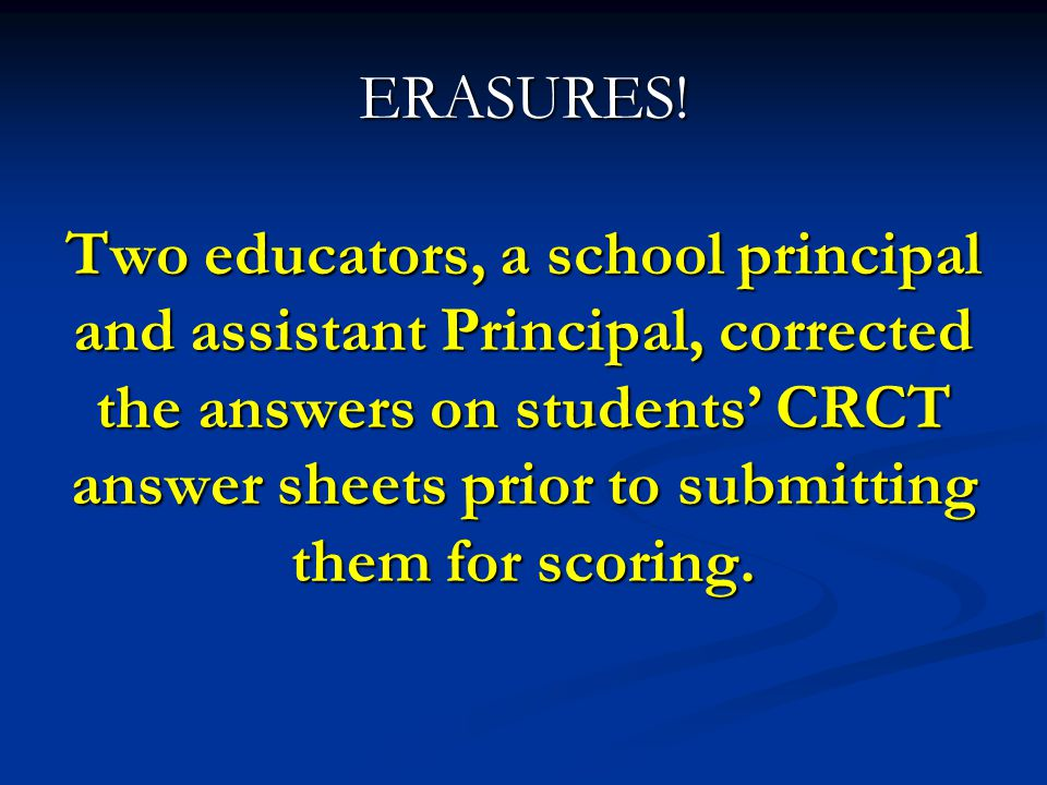 ERASURES! Two educators, a school principal and assistant Principal, corrected the answers on students' CRCT answer sheets prior to submitting them fo