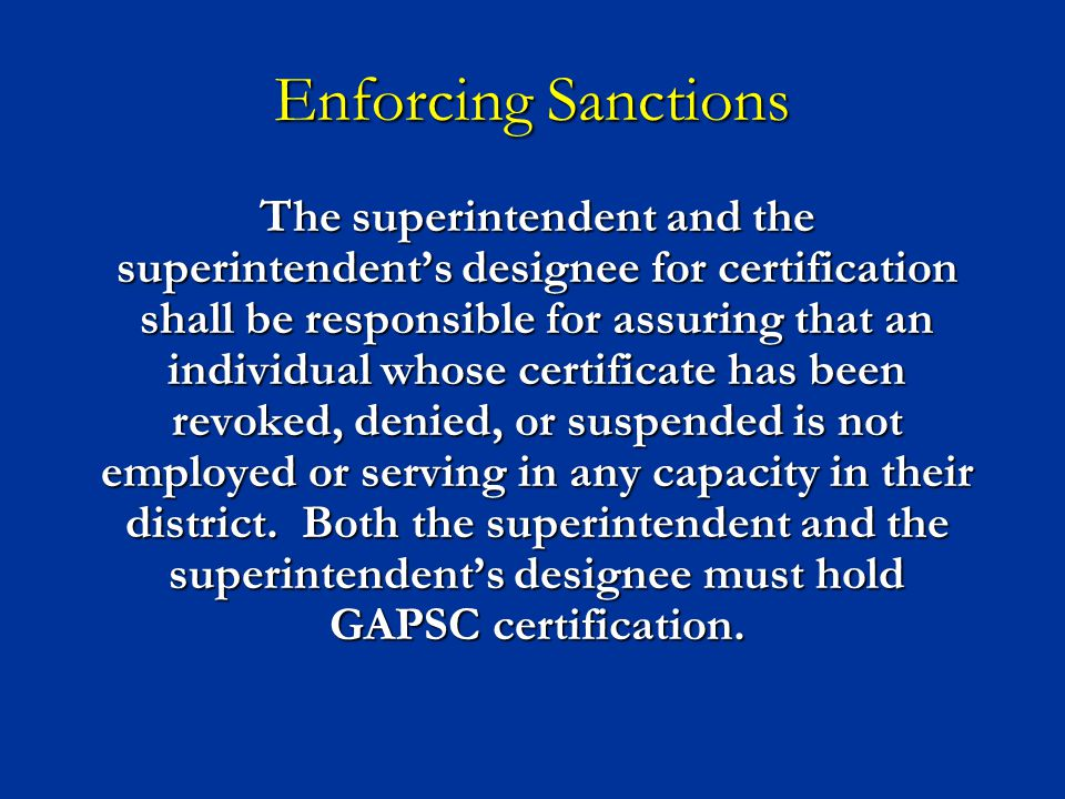 Enforcing Sanctions The superintendent and the superintendent's designee for certification shall be responsible for assuring that an individual whose