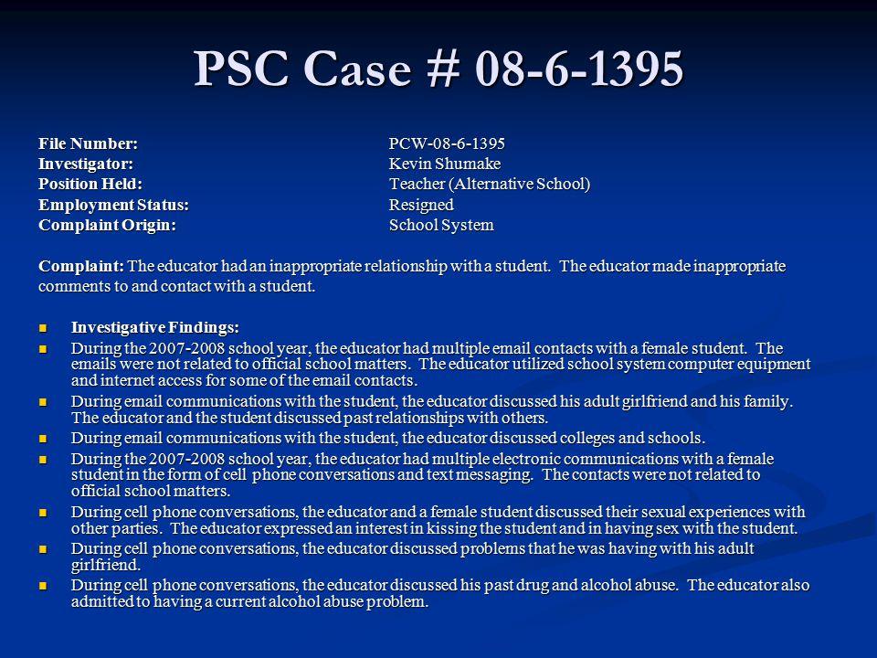 PSC Case # 08-6-1395 File Number:PCW-08-6-1395 Investigator:Kevin Shumake Position Held:Teacher (Alternative School) Employment Status: Resigned Compl