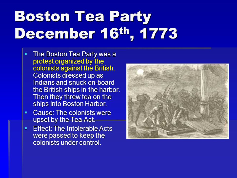Boston Tea Party December 16 th, 1773  The Boston Tea Party was a protest organized by the colonists against the British.