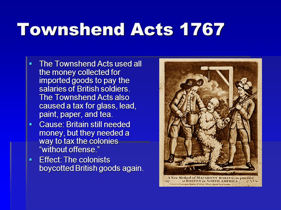 Townshend Acts 1767  The Townshend Acts used all the money collected for imported goods to pay the salaries of British soldiers.