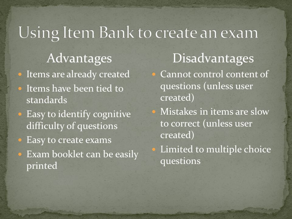 Advantages Items are already created Items have been tied to standards Easy to identify cognitive difficulty of questions Easy to create exams Exam booklet can be easily printed Disadvantages Cannot control content of questions (unless user created) Mistakes in items are slow to correct (unless user created) Limited to multiple choice questions