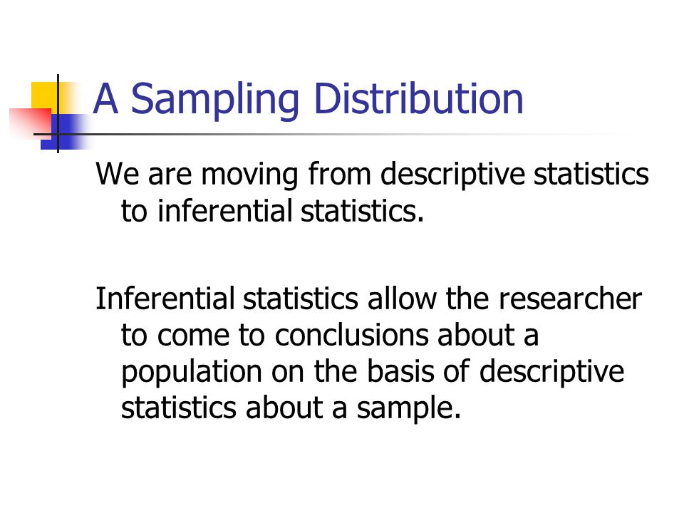 A Sampling Distribution We are moving from descriptive statistics to inferential statistics. Inferential statistics allow the researcher to come to co