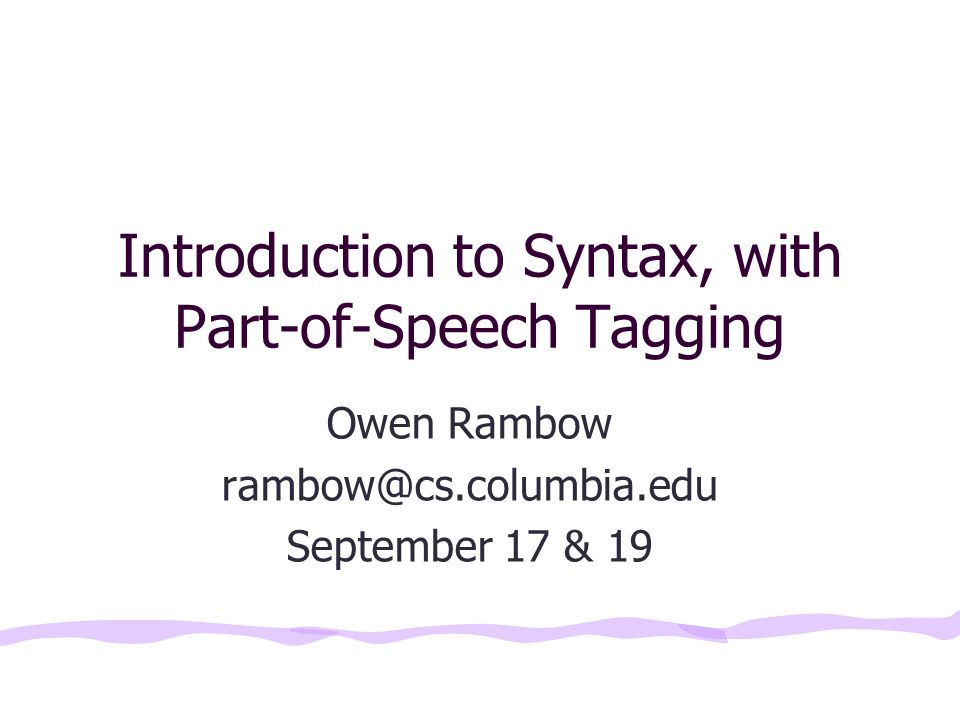 Introduction to Syntax, with Part-of-Speech Tagging Owen Rambow September 17 & 19