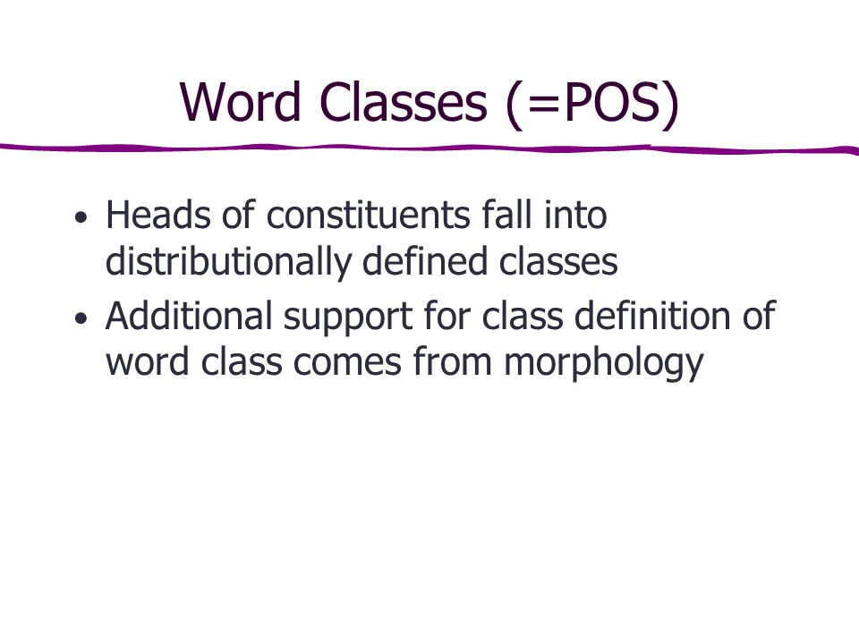 Word Classes (=POS) Heads of constituents fall into distributionally defined classes Additional support for class definition of word class comes from morphology