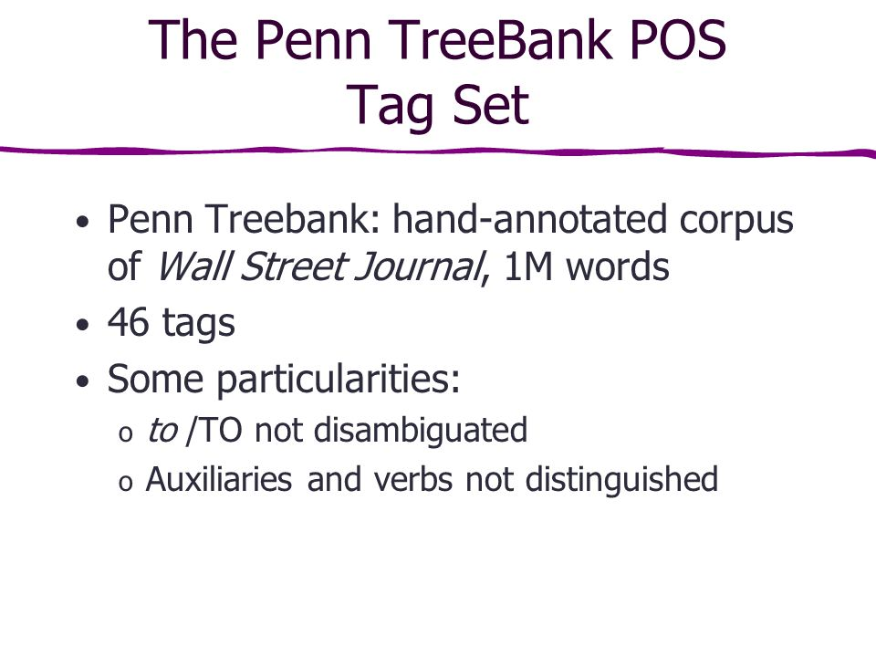 The Penn TreeBank POS Tag Set Penn Treebank: hand-annotated corpus of Wall Street Journal, 1M words 46 tags Some particularities: o to /TO not disambiguated o Auxiliaries and verbs not distinguished