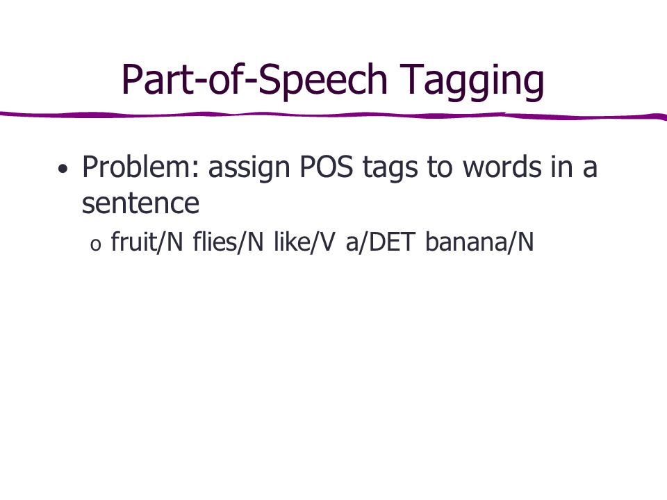Part-of-Speech Tagging Problem: assign POS tags to words in a sentence o fruit/N flies/N like/V a/DET banana/N
