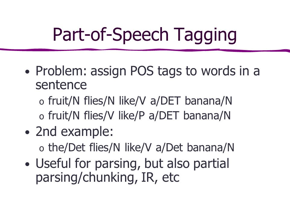 Part-of-Speech Tagging Problem: assign POS tags to words in a sentence o fruit/N flies/N like/V a/DET banana/N o fruit/N flies/V like/P a/DET banana/N 2nd example: o the/Det flies/N like/V a/Det banana/N Useful for parsing, but also partial parsing/chunking, IR, etc