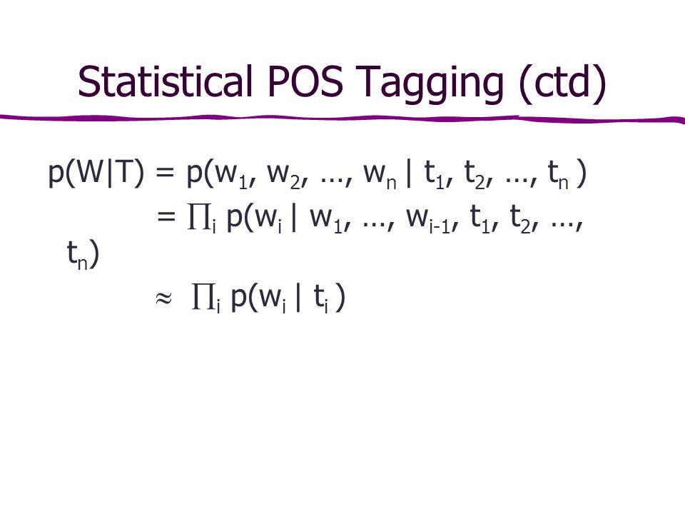 Statistical POS Tagging (ctd) p(W|T) = p(w 1, w 2, …, w n | t 1, t 2, …, t n ) =  i p(w i | w 1, …, w i-1, t 1, t 2, …, t n )   i p(w i | t i )