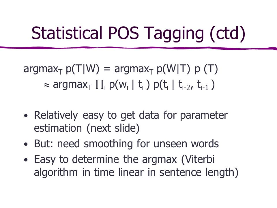 Statistical POS Tagging (ctd) argmax T p(T|W) = argmax T p(W|T) p (T)  argmax T  i p(w i | t i ) p(t i | t i-2, t i-1 ) Relatively easy to get data for parameter estimation (next slide) But: need smoothing for unseen words Easy to determine the argmax (Viterbi algorithm in time linear in sentence length)