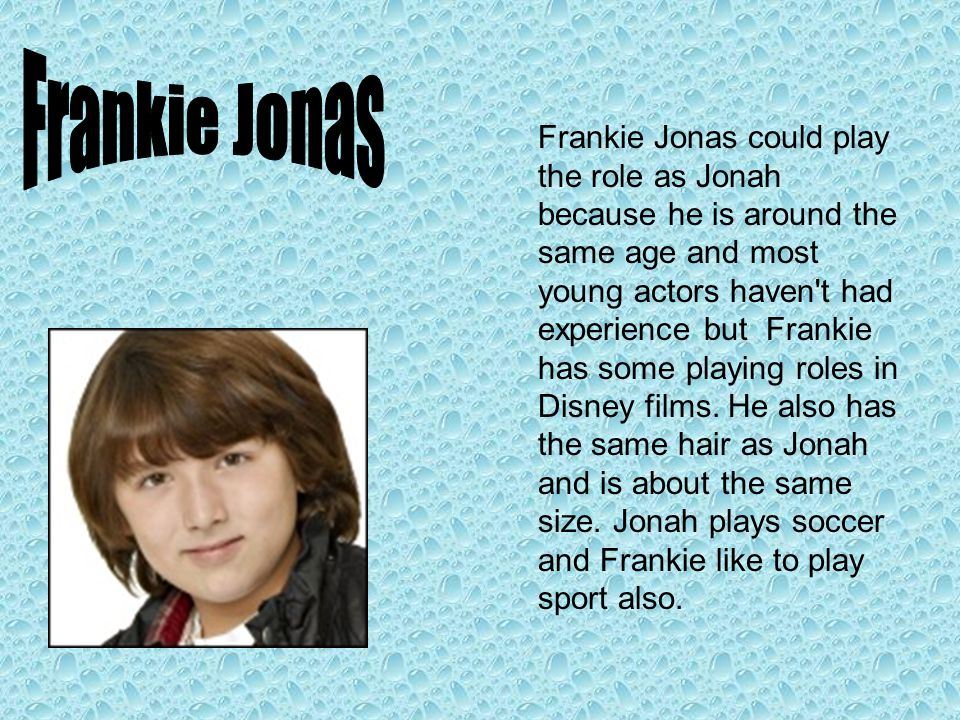 Frankie Jonas could play the role as Jonah because he is around the same age and most young actors haven t had experience but Frankie has some playing roles in Disney films.