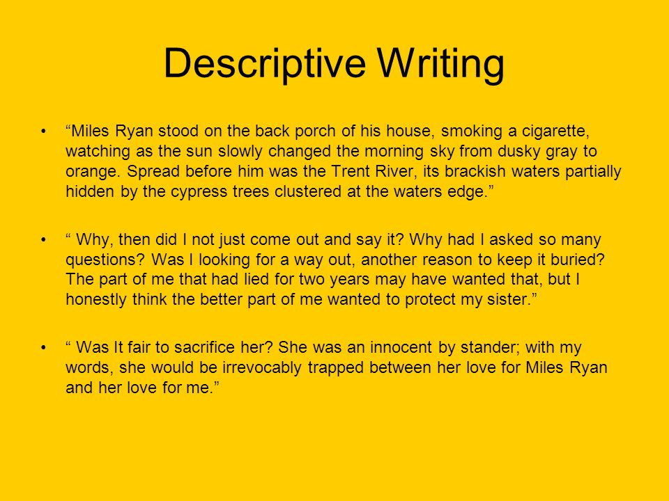 Descriptive Writing Miles Ryan stood on the back porch of his house, smoking a cigarette, watching as the sun slowly changed the morning sky from dusky gray to orange.