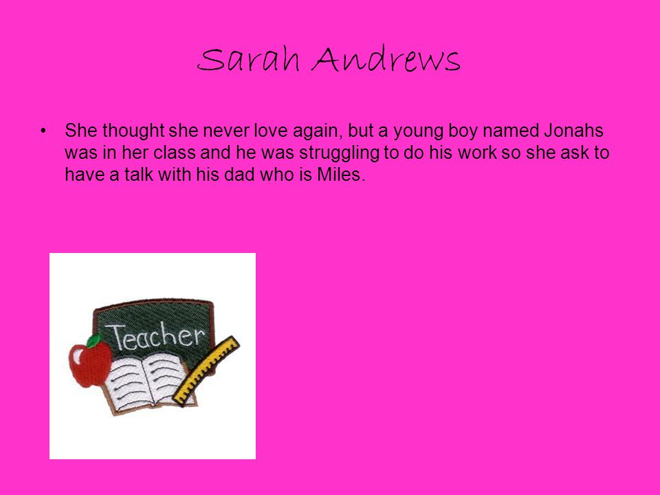 Sarah Andrews She thought she never love again, but a young boy named Jonahs was in her class and he was struggling to do his work so she ask to have a talk with his dad who is Miles.
