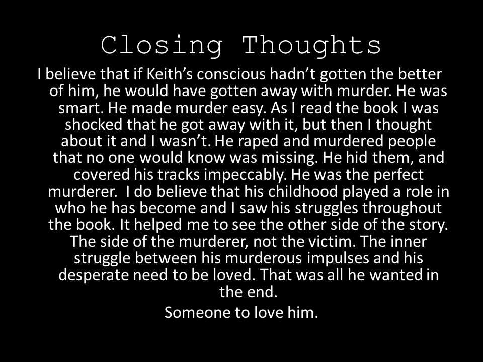 Closing Thoughts I believe that if Keith's conscious hadn't gotten the better of him, he would have gotten away with murder.