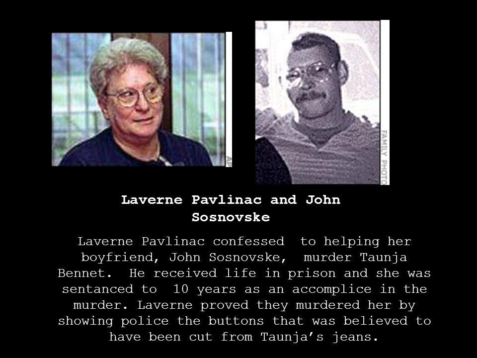 Laverne Pavlinac and John Sosnovske Laverne Pavlinac confessed to helping her boyfriend, John Sosnovske, murder Taunja Bennet. He received life in pri