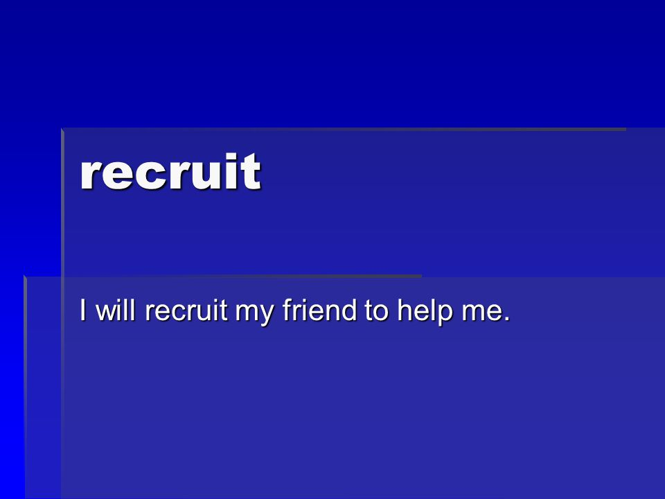 recruit I will recruit my friend to help me.
