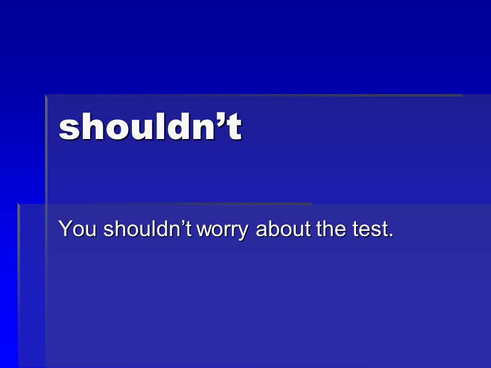 shouldn't You shouldn't worry about the test.
