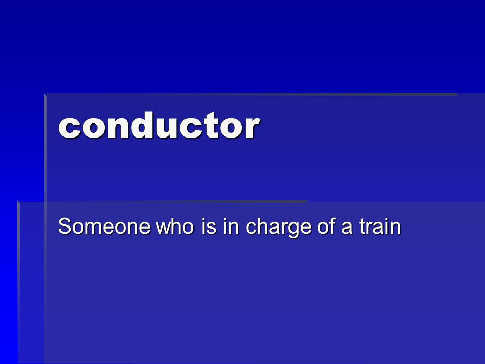 conductor Someone who is in charge of a train