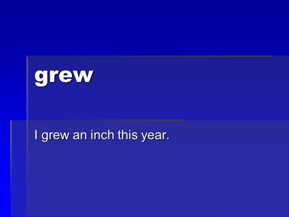grew I grew an inch this year.