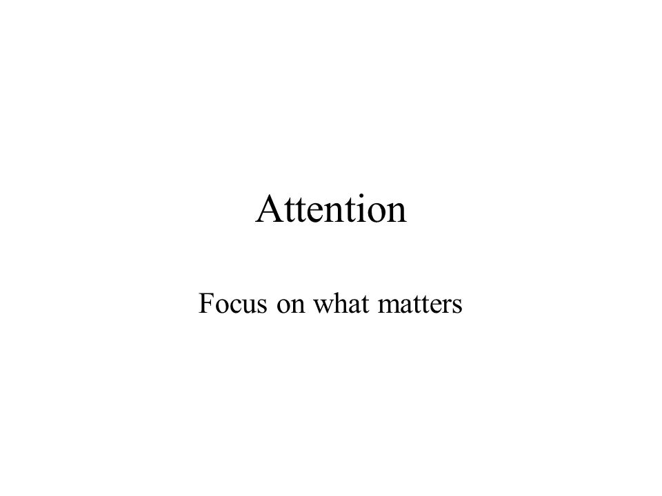 Attention Focus on what matters