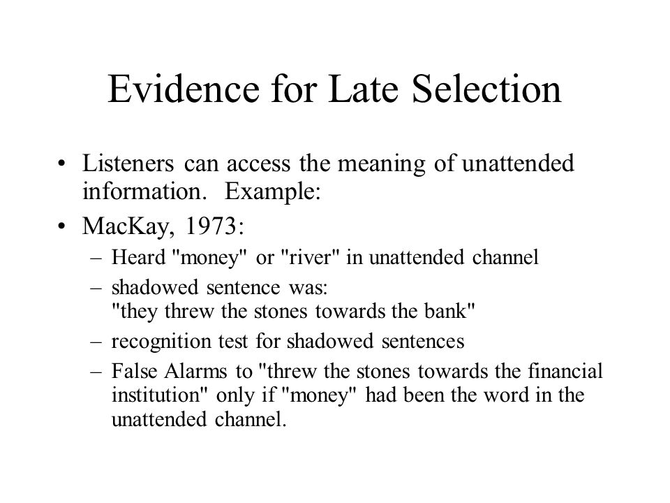 Evidence for Late Selection Listeners can access the meaning of unattended information. Example: MacKay, 1973: –Heard