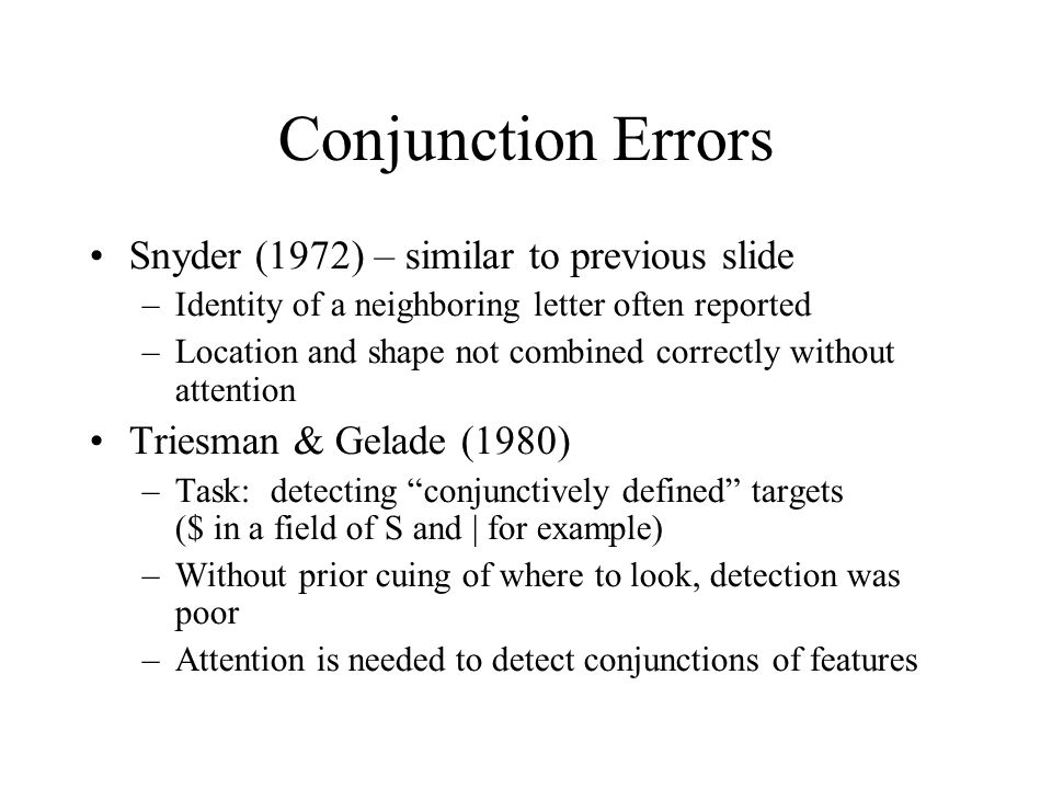 Conjunction Errors Snyder (1972) – similar to previous slide –Identity of a neighboring letter often reported –Location and shape not combined correct